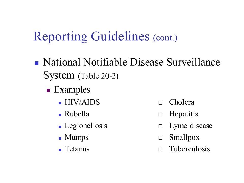 Reporting Guidelines Certain diseases must be reported to state or county health department Information is forwarded to the CDC – control of the spread of infection