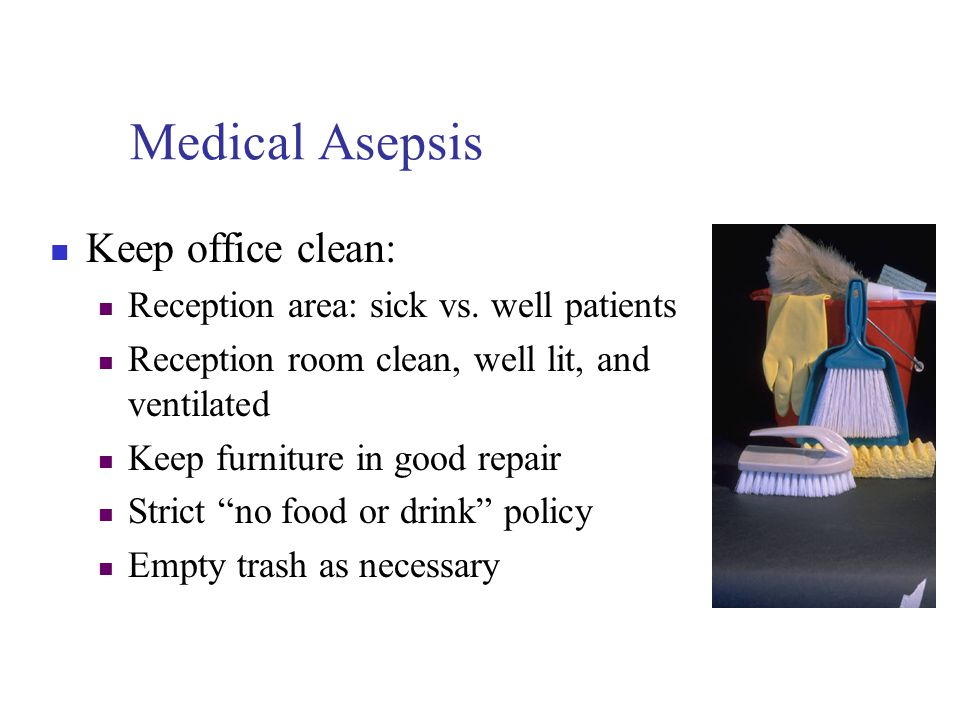 Infection Control Measures Eliminate elements needed for disease to occur Knowledge of Medical asepsis Based on cleanliness As few microorganisms as possible Surgical asepsis Sterile environment No microorganisms