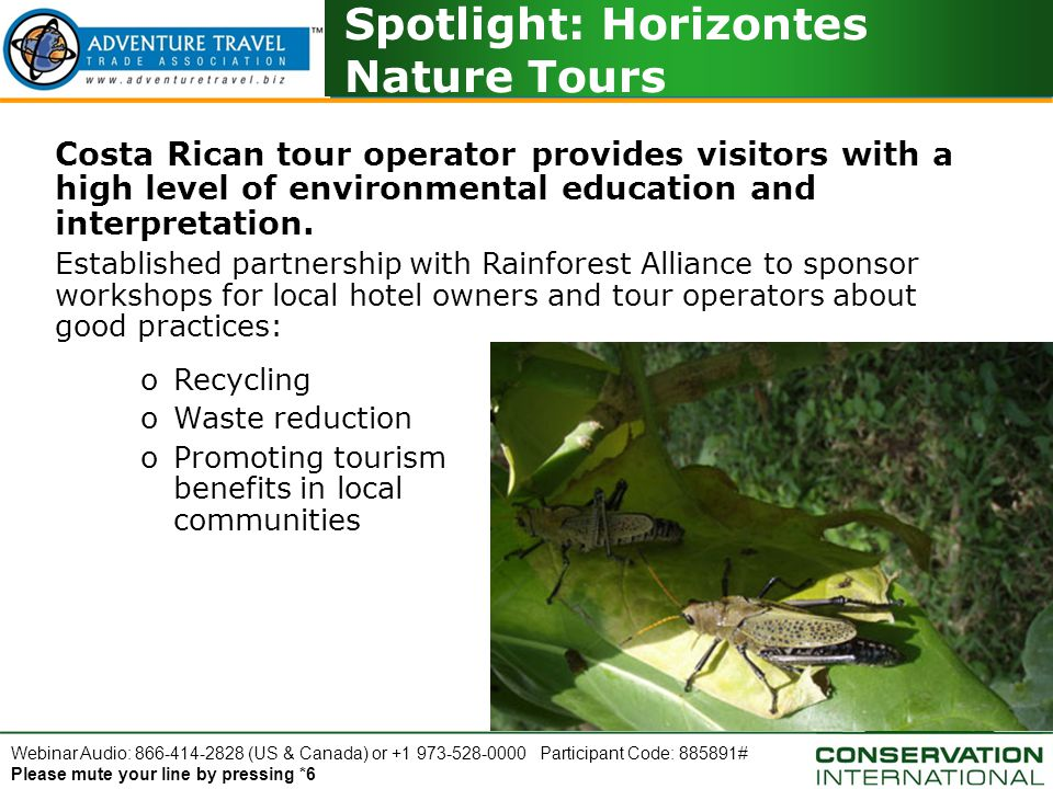 Webinar Audio: 866-414-2828 (US & Canada) or +1 973-528-0000 Participant Code: 885891# Please mute your line by pressing *6 Spotlight: Horizontes Nature Tours Costa Rican tour operator provides visitors with a high level of environmental education and interpretation.
