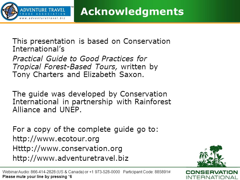 Webinar Audio: 866-414-2828 (US & Canada) or +1 973-528-0000 Participant Code: 885891# Please mute your line by pressing *6 Self Assessment Sustainability Checklist This is a sample from the complete checklist: Hiking, Nature Walks and Camping What actions do you take to help minimize erosion of landscapes and the removal of vegetation.