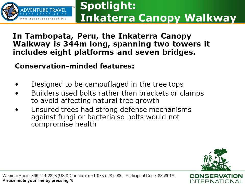 Webinar Audio: 866-414-2828 (US & Canada) or +1 973-528-0000 Participant Code: 885891# Please mute your line by pressing *6 Spotlight: Inkaterra Canopy Walkway In Tambopata, Peru, the Inkaterra Canopy Walkway is 344m long, spanning two towers it includes eight platforms and seven bridges.