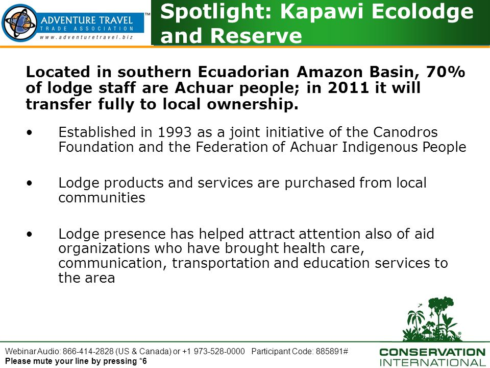 Webinar Audio: 866-414-2828 (US & Canada) or +1 973-528-0000 Participant Code: 885891# Please mute your line by pressing *6 Spotlight: Kapawi Ecolodge and Reserve Located in southern Ecuadorian Amazon Basin, 70% of lodge staff are Achuar people; in 2011 it will transfer fully to local ownership.