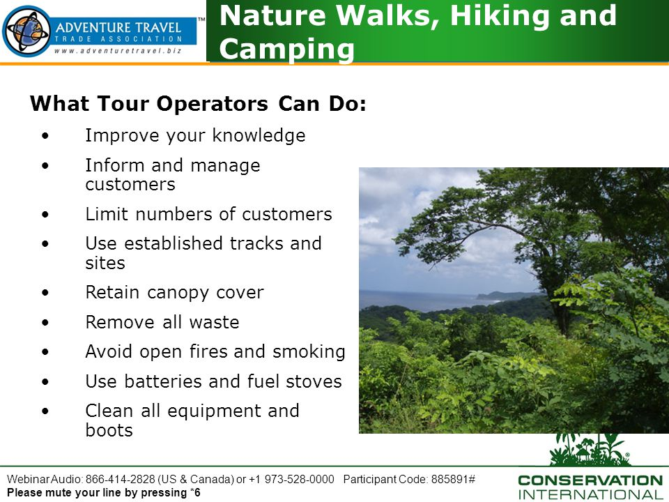Webinar Audio: 866-414-2828 (US & Canada) or +1 973-528-0000 Participant Code: 885891# Please mute your line by pressing *6 Nature Walks, Hiking and Camping What Tour Operators Can Do: Improve your knowledge Inform and manage customers Limit numbers of customers Use established tracks and sites Retain canopy cover Remove all waste Avoid open fires and smoking Use batteries and fuel stoves Clean all equipment and boots