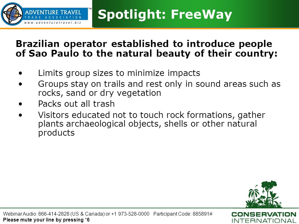 Webinar Audio: 866-414-2828 (US & Canada) or +1 973-528-0000 Participant Code: 885891# Please mute your line by pressing *6 Spotlight: FreeWay Brazilian operator established to introduce people of Sao Paulo to the natural beauty of their country: Limits group sizes to minimize impacts Groups stay on trails and rest only in sound areas such as rocks, sand or dry vegetation Packs out all trash Visitors educated not to touch rock formations, gather plants archaeological objects, shells or other natural products