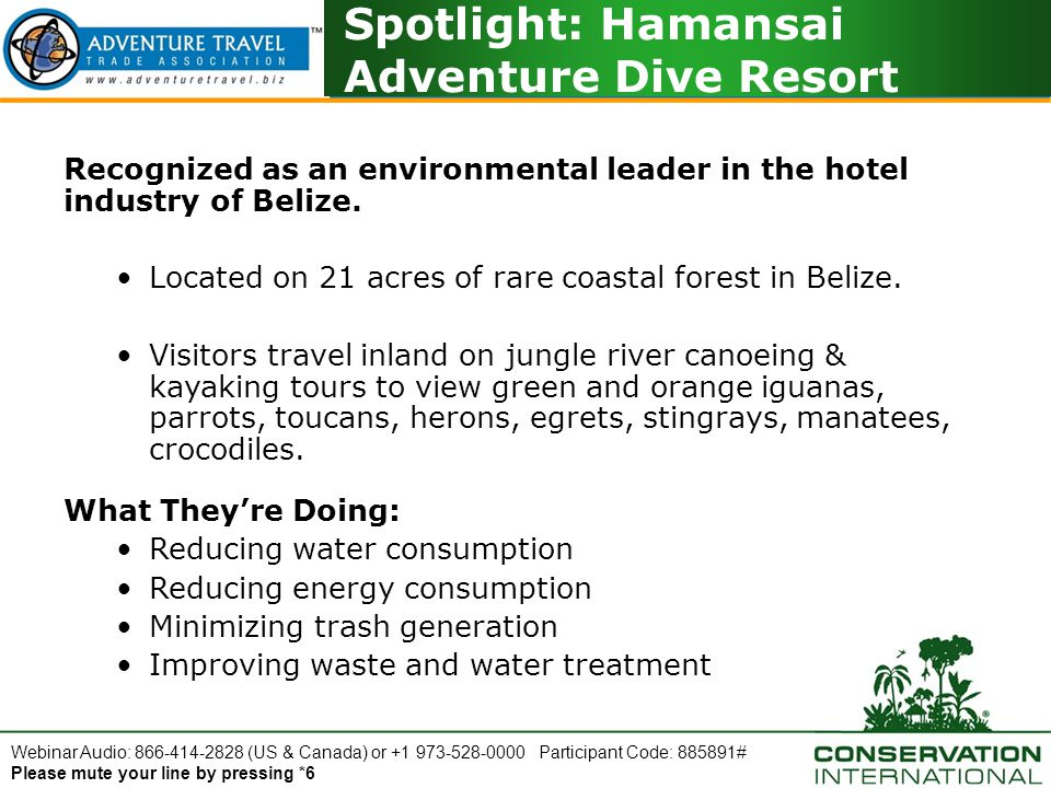 Webinar Audio: 866-414-2828 (US & Canada) or +1 973-528-0000 Participant Code: 885891# Please mute your line by pressing *6 Spotlight: Hamansai Adventure Dive Resort Recognized as an environmental leader in the hotel industry of Belize.