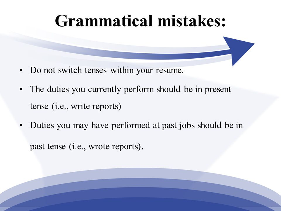 Grammatical mistakes: Do not switch tenses within your resume.