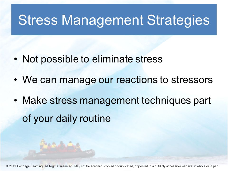 Not possible to eliminate stress We can manage our reactions to stressors Make stress management techniques part of your daily routine Stress Management Strategies © 2011 Cengage Learning.
