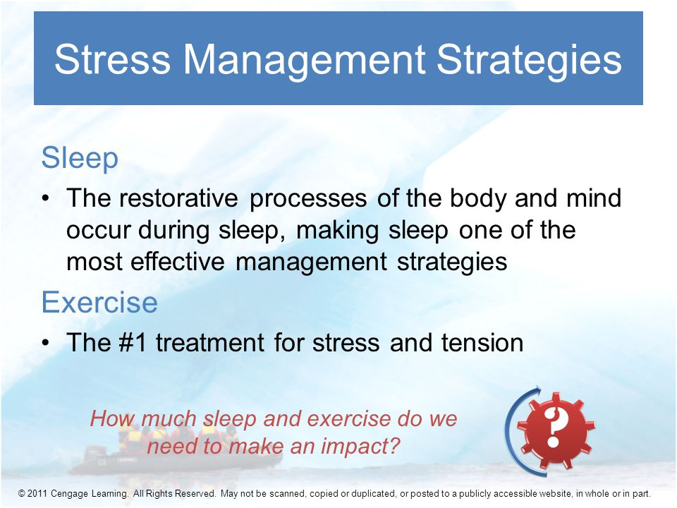 Sleep The restorative processes of the body and mind occur during sleep, making sleep one of the most effective management strategies Exercise The #1 treatment for stress and tension Stress Management Strategies How much sleep and exercise do we need to make an impact.
