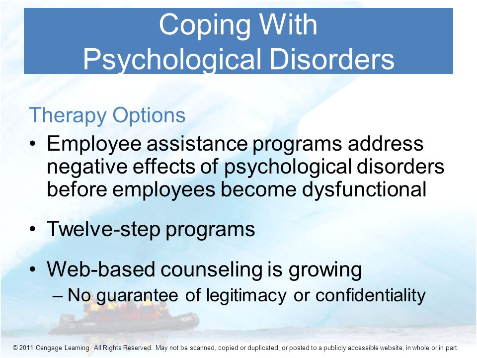 Therapy Options Employee assistance programs address negative effects of psychological disorders before employees become dysfunctional Twelve-step programs Web-based counseling is growing –No guarantee of legitimacy or confidentiality Coping With Psychological Disorders © 2011 Cengage Learning.