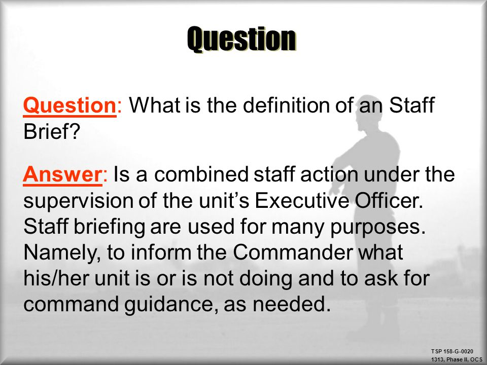 TSP 158-G-0020 1313, Phase II, OCS Question Question: What is the definition of an Staff Brief? Answer: Is a combined staff action under the supervisi