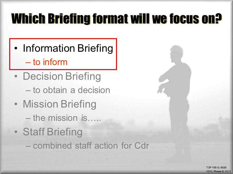 TSP 158-G-0020 1313, Phase II, OCS Which Briefing format will we focus on? Information Briefing –to inform Decision Briefing –to obtain a decision Mis