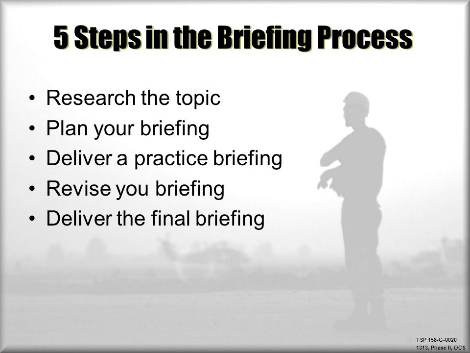 TSP 158-G-0020 1313, Phase II, OCS 5 Steps in the Briefing Process Research the topic Plan your briefing Deliver a practice briefing Revise you briefi
