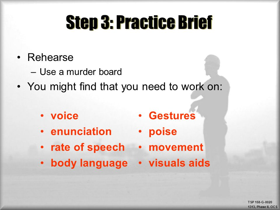 TSP 158-G-0020 1313, Phase II, OCS Step 3: Practice Brief Rehearse –Use a murder board You might find that you need to work on: voice enunciation rate