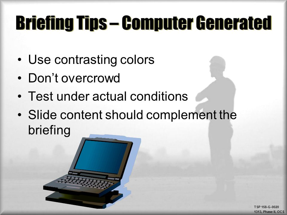 TSP 158-G-0020 1313, Phase II, OCS Briefing Tips – Computer Generated Use contrasting colors Don't overcrowd Test under actual conditions Slide conten