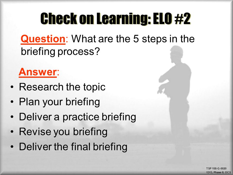 TSP 158-G-0020 1313, Phase II, OCS Check on Learning: ELO #2 Question: What are the 5 steps in the briefing process? Answer: Research the topic Plan y