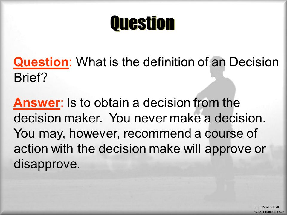 TSP 158-G-0020 1313, Phase II, OCS Question Question: What is the definition of an Decision Brief? Answer: Is to obtain a decision from the decision m