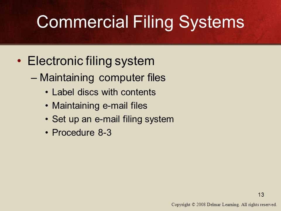Copyright © 2008 Delmar Learning. All rights reserved. 13 Commercial Filing Systems Electronic filing system –Maintaining computer files Label discs w