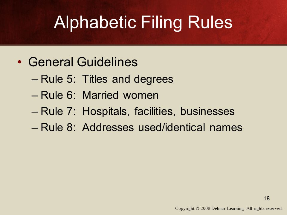 Copyright © 2008 Delmar Learning. All rights reserved. 18 Alphabetic Filing Rules General Guidelines –Rule 5: Titles and degrees –Rule 6: Married wome