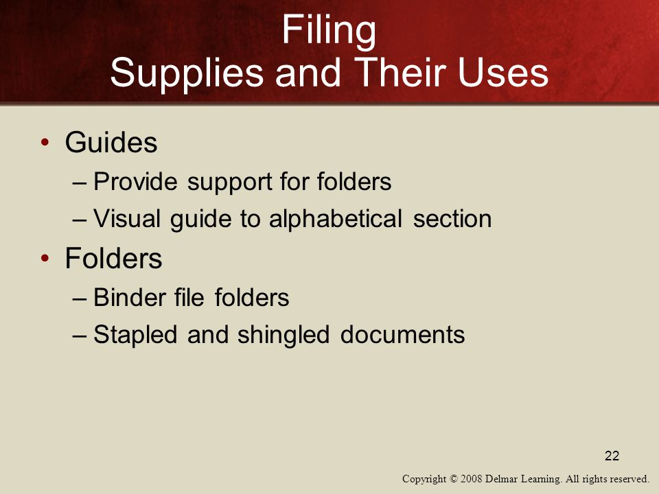 Copyright © 2008 Delmar Learning. All rights reserved. 22 Filing Supplies and Their Uses Guides –Provide support for folders –Visual guide to alphabet