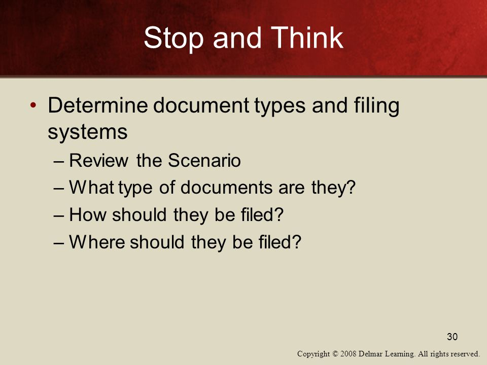 Copyright © 2008 Delmar Learning. All rights reserved. 30 Stop and Think Determine document types and filing systems –Review the Scenario –What type o