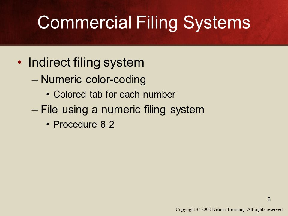 Copyright © 2008 Delmar Learning. All rights reserved. 8 Commercial Filing Systems Indirect filing system –Numeric color-coding Colored tab for each n