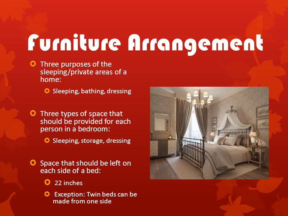 Furniture Arrangement  Three purposes of the sleeping/private areas of a home:  Sleeping, bathing, dressing  Three types of space that should be pr