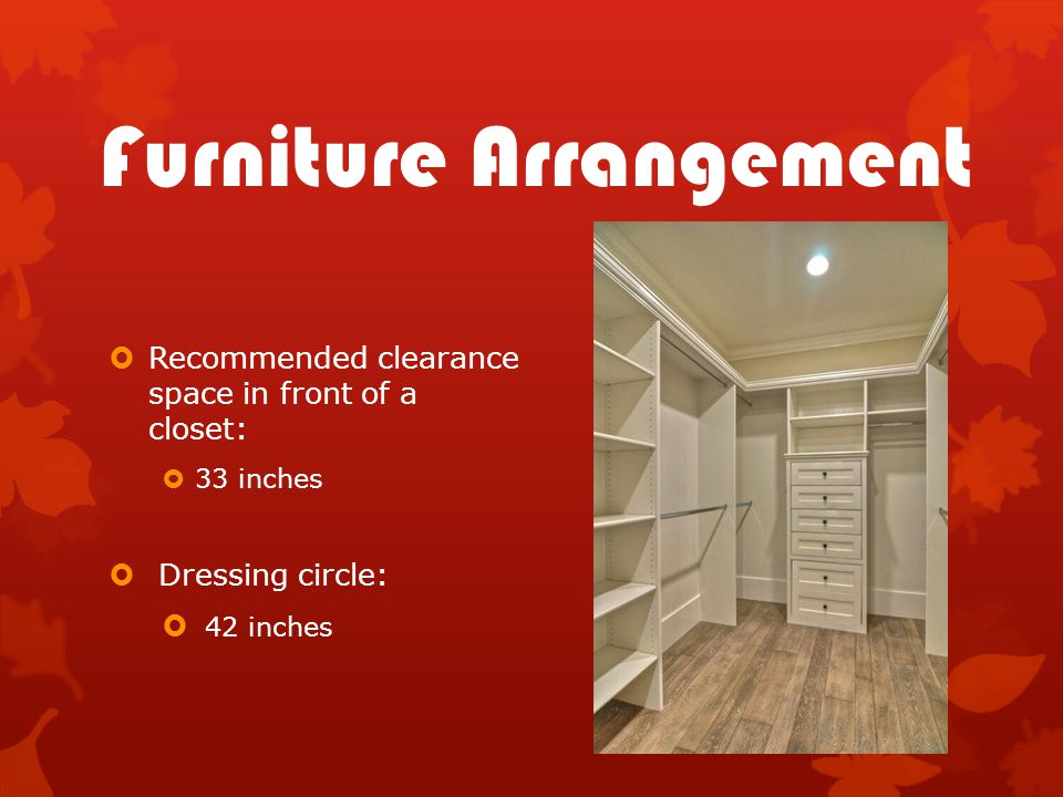 Furniture Arrangement  Recommended clearance space in front of a closet:  33 inches  Dressing circle:  42 inches