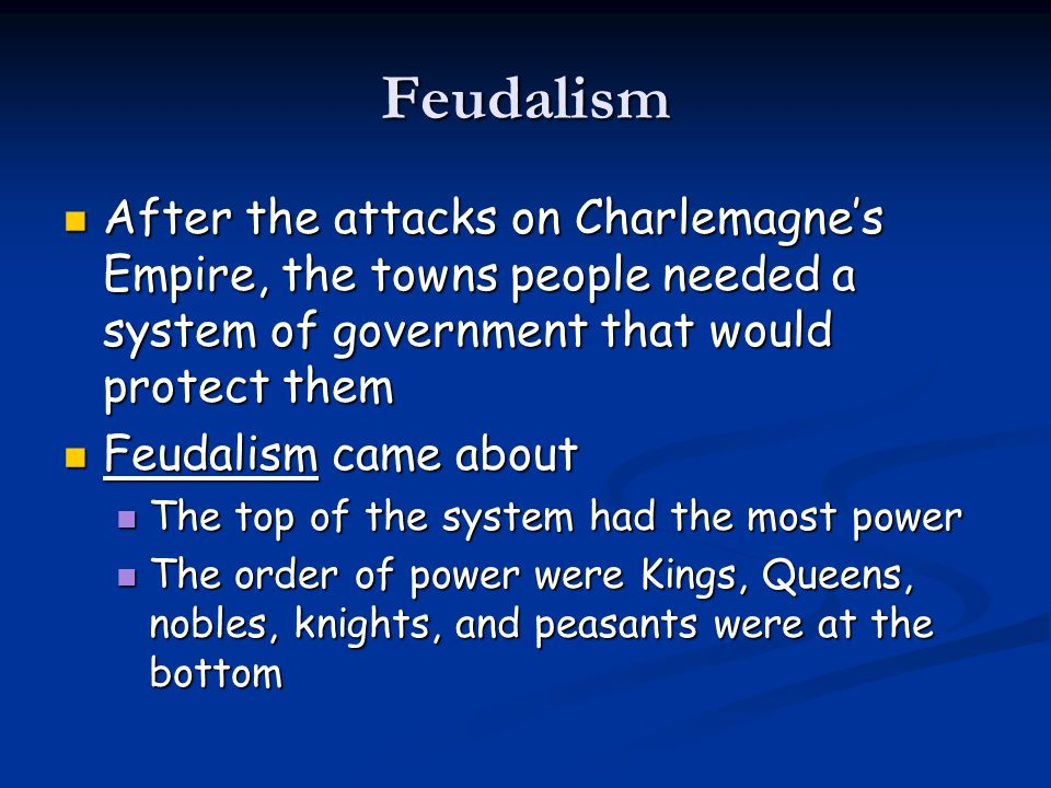 Feudalism After the attacks on Charlemagne's Empire, the towns people needed a system of government that would protect them After the attacks on Charlemagne's Empire, the towns people needed a system of government that would protect them Feudalism came about Feudalism came about The top of the system had the most power The top of the system had the most power The order of power were Kings, Queens, nobles, knights, and peasants were at the bottom The order of power were Kings, Queens, nobles, knights, and peasants were at the bottom