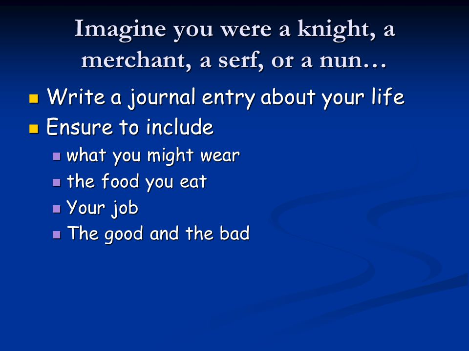 Imagine you were a knight, a merchant, a serf, or a nun… Write a journal entry about your life Write a journal entry about your life Ensure to include Ensure to include what you might wear what you might wear the food you eat the food you eat Your job Your job The good and the bad The good and the bad
