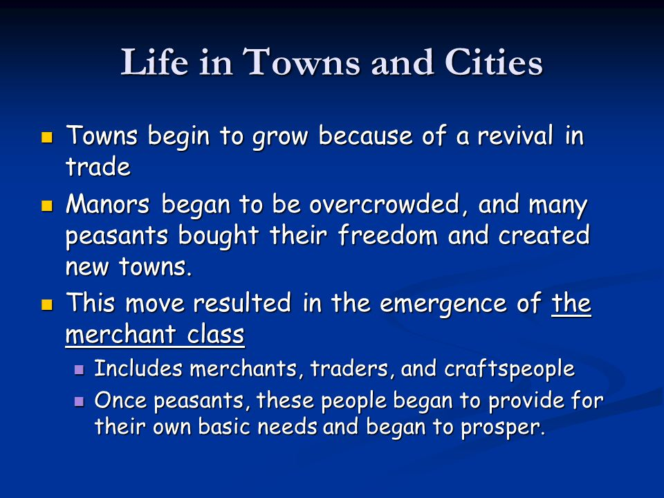 Life in Towns and Cities Towns begin to grow because of a revival in trade Towns begin to grow because of a revival in trade Manors began to be overcrowded, and many peasants bought their freedom and created new towns.