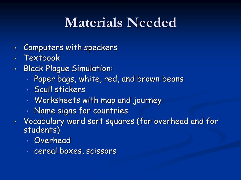 Materials Needed Computers with speakers Computers with speakers Textbook Textbook Black Plague Simulation: Black Plague Simulation: Paper bags, white, red, and brown beans Paper bags, white, red, and brown beans Scull stickers Scull stickers Worksheets with map and journey Worksheets with map and journey Name signs for countries Name signs for countries Vocabulary word sort squares (for overhead and for students) Vocabulary word sort squares (for overhead and for students) Overhead Overhead cereal boxes, scissors cereal boxes, scissors