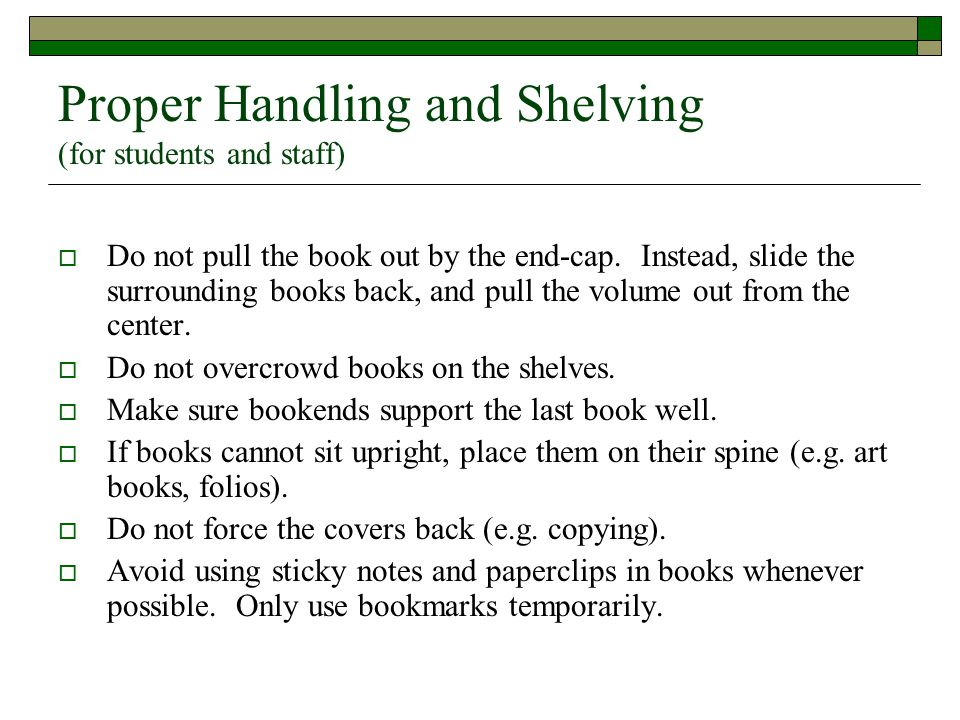 Proper Handling and Shelving (for students and staff)  Do not pull the book out by the end-cap. Instead, slide the surrounding books back, and pull t