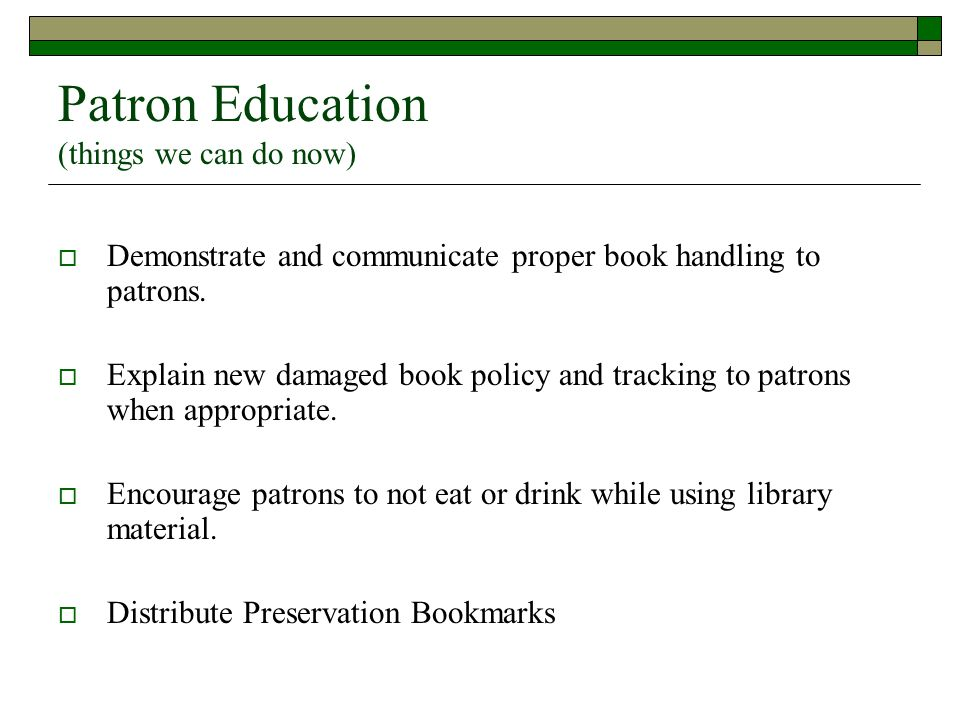 Patron Education (things we can do now)  Demonstrate and communicate proper book handling to patrons.  Explain new damaged book policy and tracking