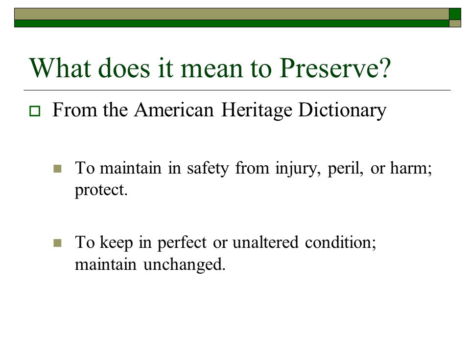 What does it mean to Preserve?  From the American Heritage Dictionary To maintain in safety from injury, peril, or harm; protect. To keep in perfect