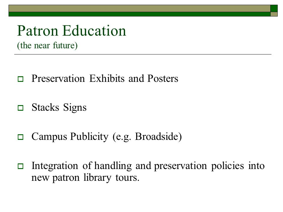 Patron Education (the near future)  Preservation Exhibits and Posters  Stacks Signs  Campus Publicity (e.g. Broadside)  Integration of handling an