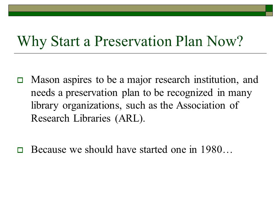 Why Start a Preservation Plan Now?  Mason aspires to be a major research institution, and needs a preservation plan to be recognized in many library