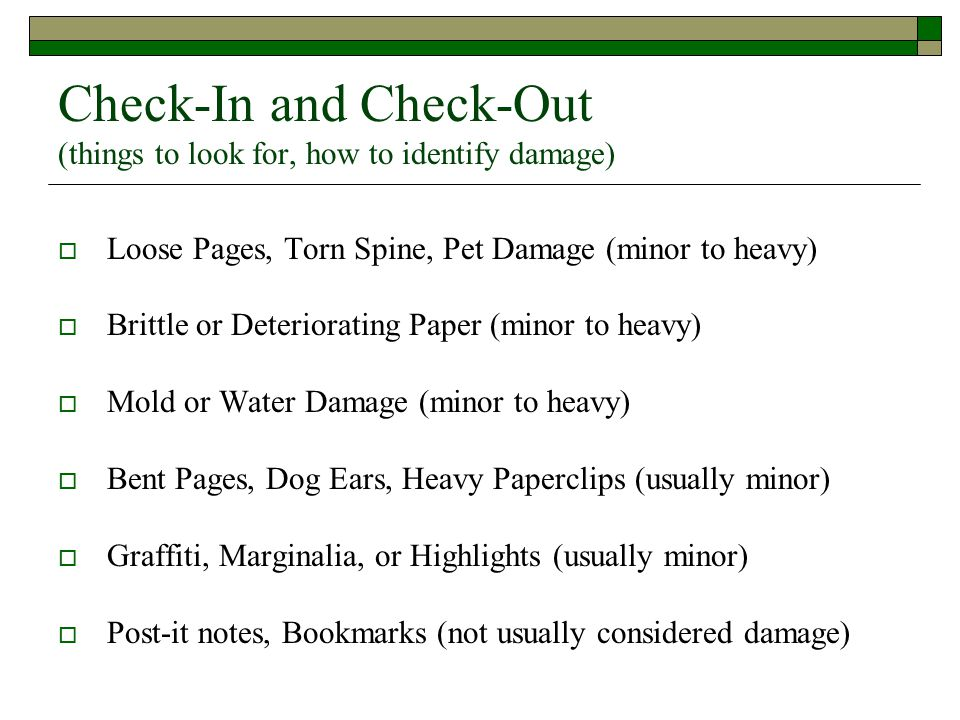 Check-In and Check-Out (things to look for, how to identify damage)  Loose Pages, Torn Spine, Pet Damage (minor to heavy)  Brittle or Deteriorating Paper (minor to heavy)  Mold or Water Damage (minor to heavy)  Bent Pages, Dog Ears, Heavy Paperclips (usually minor)  Graffiti, Marginalia, or Highlights (usually minor)  Post-it notes, Bookmarks (not usually considered damage)