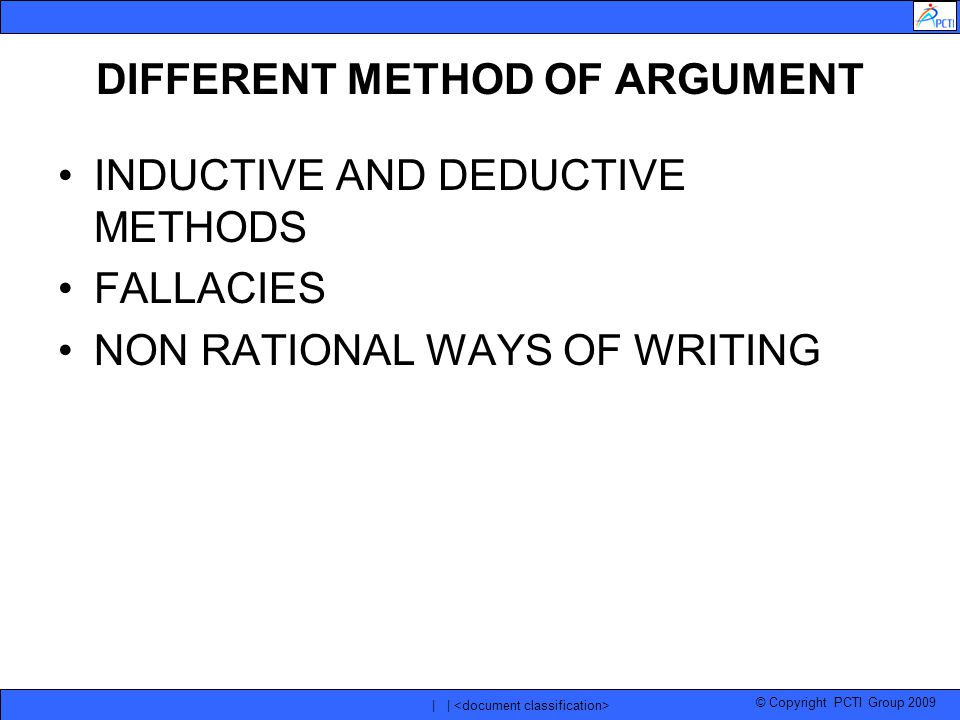 © Copyright PCTI Group 2009 | | DIFFERENT METHOD OF ARGUMENT INDUCTIVE AND DEDUCTIVE METHODS FALLACIES NON RATIONAL WAYS OF WRITING