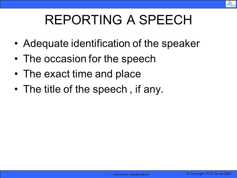 © Copyright PCTI Group 2009 | | REPORTING A SPEECH Adequate identification of the speaker The occasion for the speech The exact time and place The title of the speech, if any.
