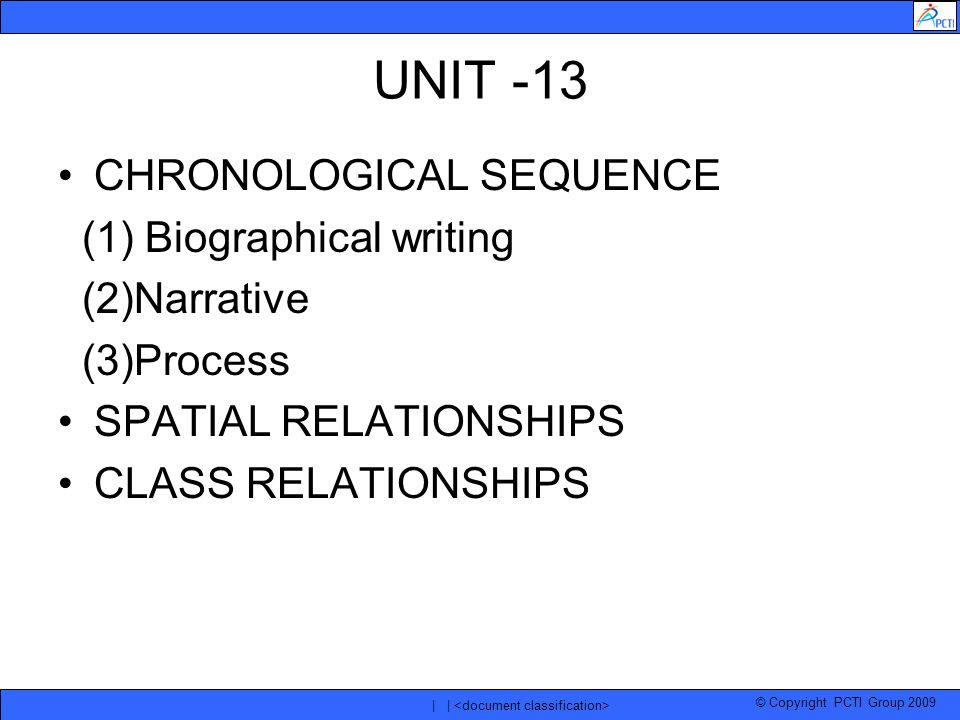 © Copyright PCTI Group 2009 | | UNIT -13 CHRONOLOGICAL SEQUENCE (1) Biographical writing (2)Narrative (3)Process SPATIAL RELATIONSHIPS CLASS RELATIONSHIPS