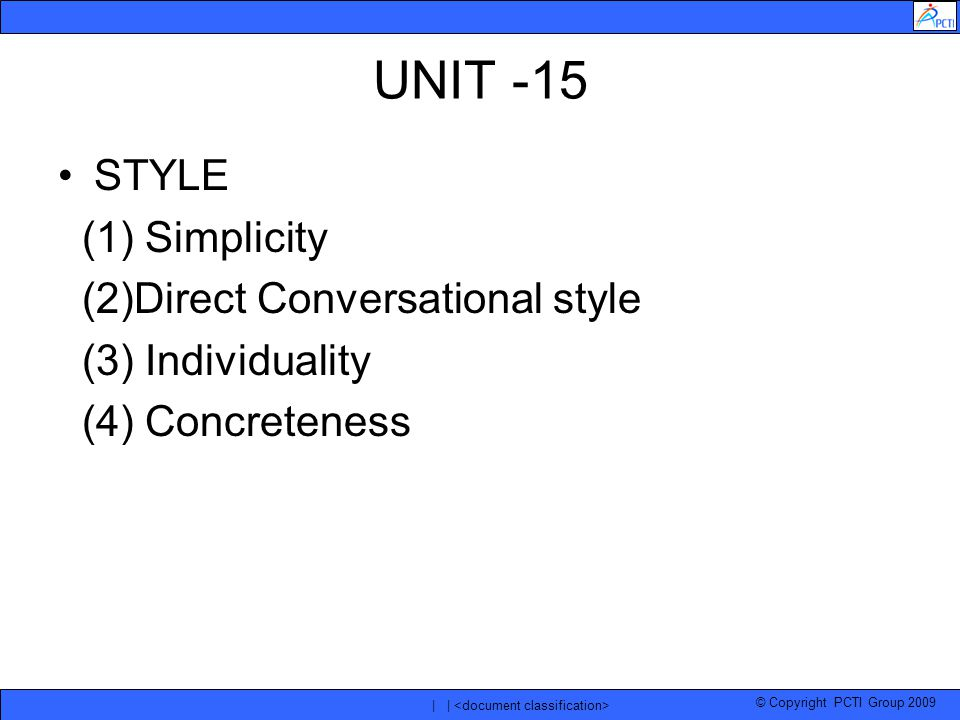 © Copyright PCTI Group 2009 | | UNIT -15 STYLE (1) Simplicity (2)Direct Conversational style (3) Individuality (4) Concreteness