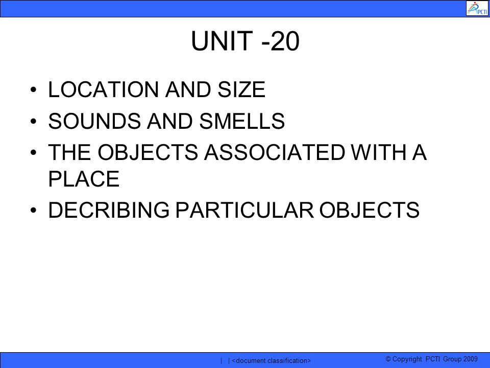 © Copyright PCTI Group 2009 | | UNIT -20 LOCATION AND SIZE SOUNDS AND SMELLS THE OBJECTS ASSOCIATED WITH A PLACE DECRIBING PARTICULAR OBJECTS