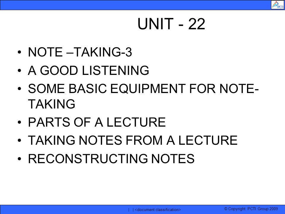 © Copyright PCTI Group 2009 | | UNIT - 22 NOTE –TAKING-3 A GOOD LISTENING SOME BASIC EQUIPMENT FOR NOTE- TAKING PARTS OF A LECTURE TAKING NOTES FROM A LECTURE RECONSTRUCTING NOTES