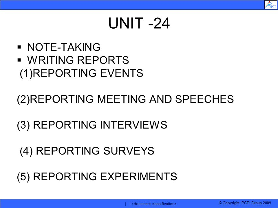 © Copyright PCTI Group 2009 | | UNIT -24  NOTE-TAKING  WRITING REPORTS (1)REPORTING EVENTS (2)REPORTING MEETING AND SPEECHES (3) REPORTING INTERVIEWS (4) REPORTING SURVEYS (5) REPORTING EXPERIMENTS