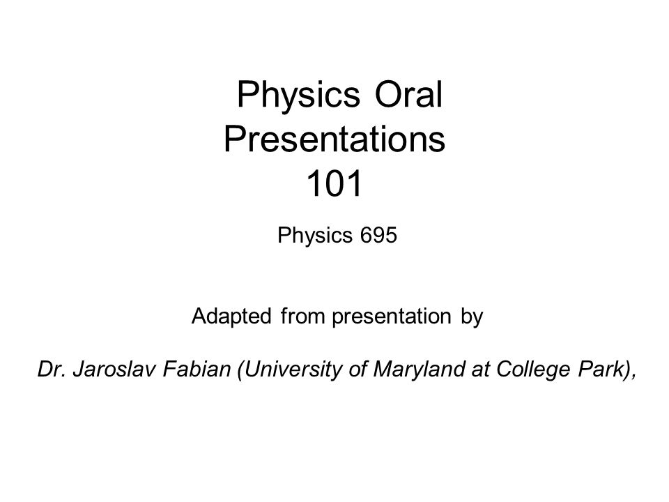 Physics Oral Presentations 101 Physics 695 Adapted from presentation by Dr.