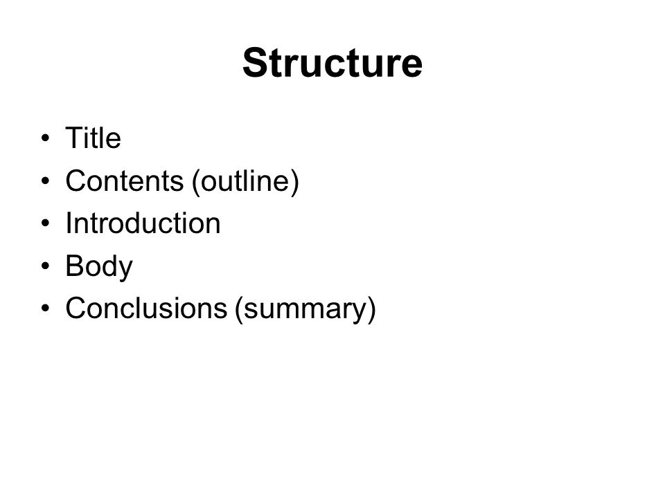 Structure Title Contents (outline) Introduction Body Conclusions (summary)