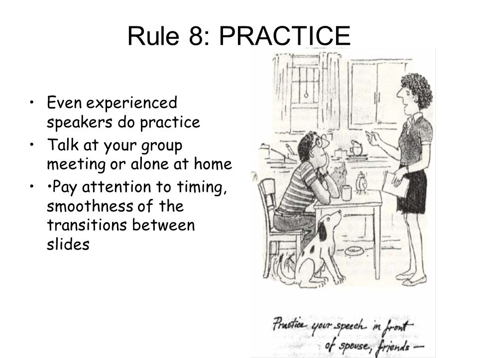Rule 8: PRACTICE Even experienced speakers do practice Talk at your group meeting or alone at home Pay attention to timing, smoothness of the transitions between slides
