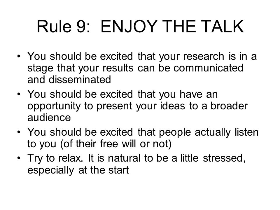 Rule 9: ENJOY THE TALK You should be excited that your research is in a stage that your results can be communicated and disseminated You should be excited that you have an opportunity to present your ideas to a broader audience You should be excited that people actually listen to you (of their free will or not) Try to relax.