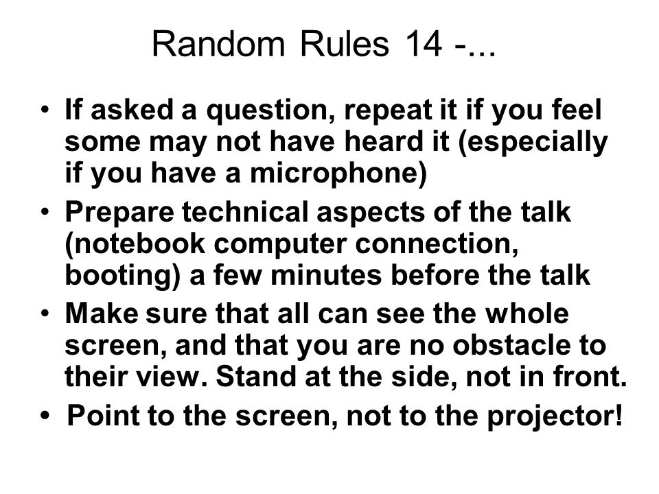 Random Rules 14 -... If asked a question, repeat it if you feel some may not have heard it (especially if you have a microphone) Prepare technical asp