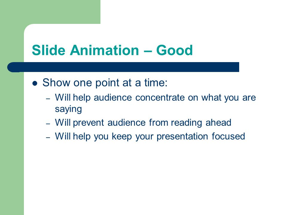 Slide Animation – Good Show one point at a time: – Will help audience concentrate on what you are saying – Will prevent audience from reading ahead – Will help you keep your presentation focused